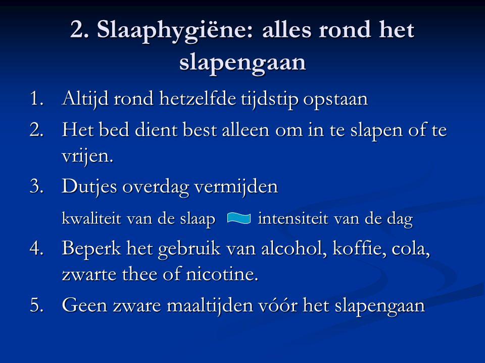 2. Slaaphygiëne: alles rond het slapengaan 1.Altijd rond hetzelfde tijdstip opstaan 2.Het bed dient best alleen om in te slapen of te vrijen. 3.Dutjes