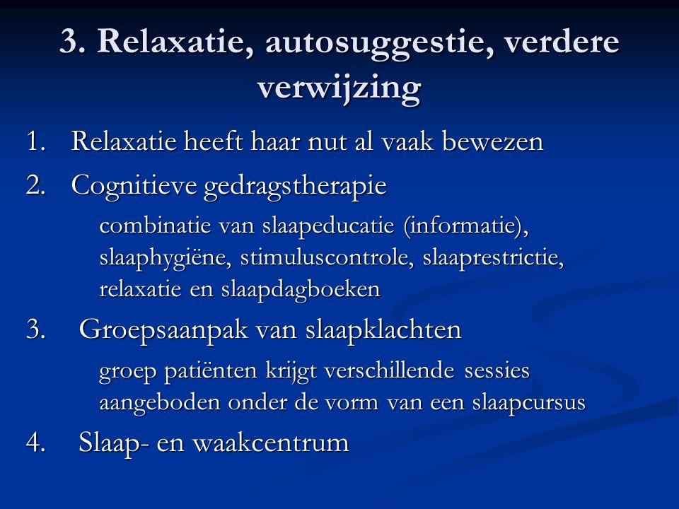 3. Relaxatie, autosuggestie, verdere verwijzing 1.Relaxatie heeft haar nut al vaak bewezen 2.Cognitieve gedragstherapie combinatie van slaapeducatie (