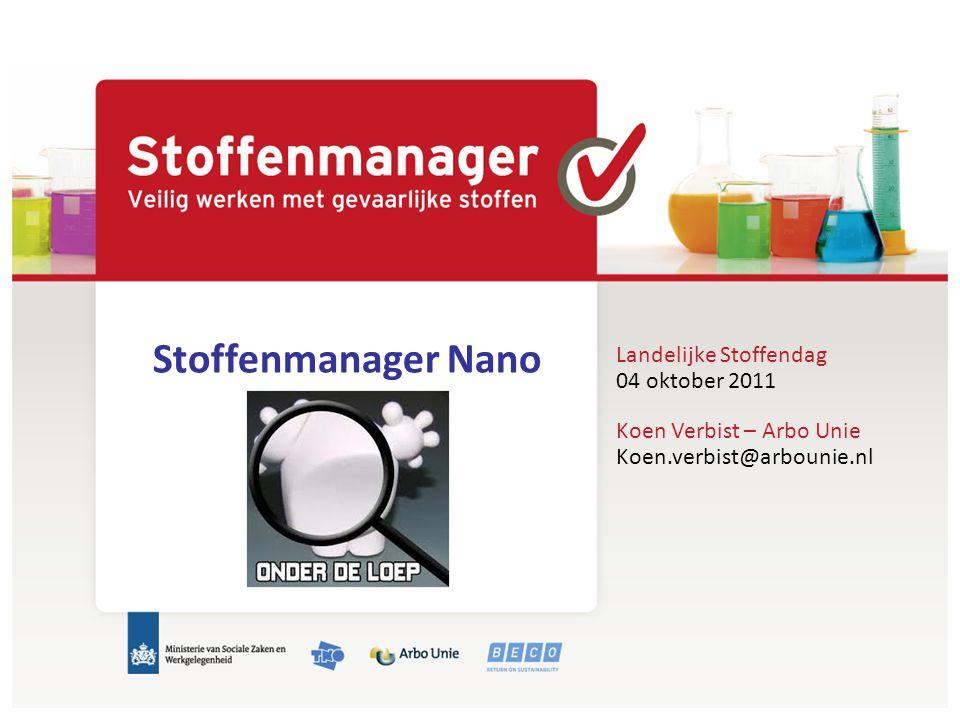 Landelijke Stoffendag 04 oktober 2011 Stoffenmanager Nano Koen Verbist – Arbo Unie Koen.verbist@arbounie.nl