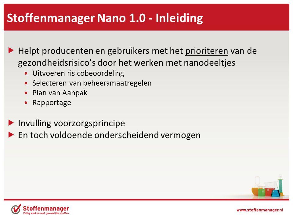 Stoffenmanager Nano 1.0 - Inleiding  Helpt producenten en gebruikers met het prioriteren van de gezondheidsrisico's door het werken met nanodeeltjes •Uitvoeren risicobeoordeling •Selecteren van beheersmaatregelen •Plan van Aanpak •Rapportage  Invulling voorzorgsprincipe  En toch voldoende onderscheidend vermogen