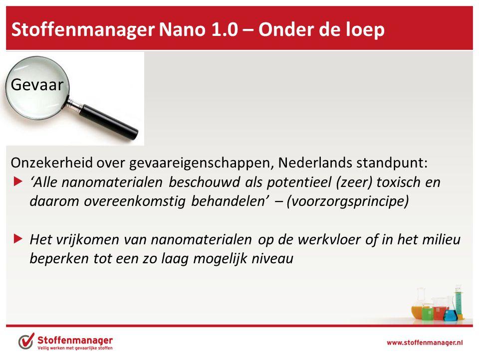 Stoffenmanager Nano 1.0 – Onder de loep Gevaar Onzekerheid over gevaareigenschappen, Nederlands standpunt:  'Alle nanomaterialen beschouwd als potentieel (zeer) toxisch en daarom overeenkomstig behandelen' – (voorzorgsprincipe)  Het vrijkomen van nanomaterialen op de werkvloer of in het milieu beperken tot een zo laag mogelijk niveau