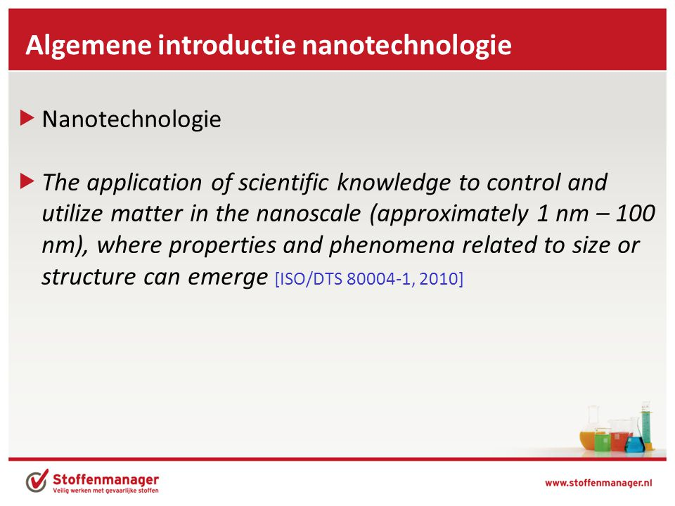  Nanotechnologie  The application of scientific knowledge to control and utilize matter in the nanoscale (approximately 1 nm – 100 nm), where properties and phenomena related to size or structure can emerge [ISO/DTS 80004-1, 2010] Algemene introductie nanotechnologie
