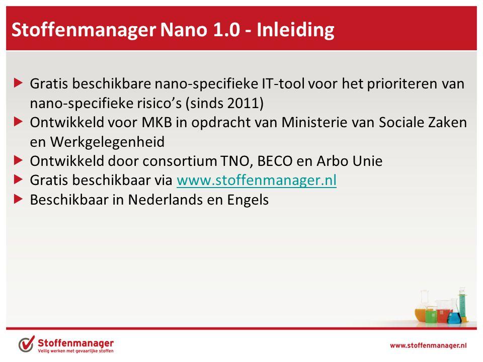 Stoffenmanager Nano 1.0 - Inleiding  Gratis beschikbare nano-specifieke IT-tool voor het prioriteren van nano-specifieke risico's (sinds 2011)  Ontwikkeld voor MKB in opdracht van Ministerie van Sociale Zaken en Werkgelegenheid  Ontwikkeld door consortium TNO, BECO en Arbo Unie  Gratis beschikbaar via www.stoffenmanager.nlwww.stoffenmanager.nl  Beschikbaar in Nederlands en Engels