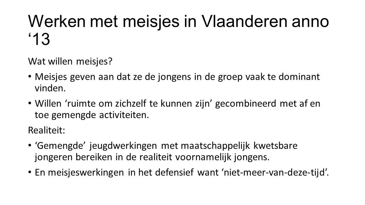 Werken met meisjes in Vlaanderen anno '13 Wat willen meisjes? • Meisjes geven aan dat ze de jongens in de groep vaak te dominant vinden. • Willen 'rui