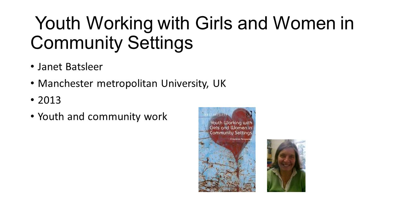 Youth Working with Girls and Women in Community Settings • Janet Batsleer • Manchester metropolitan University, UK • 2013 • Youth and community work