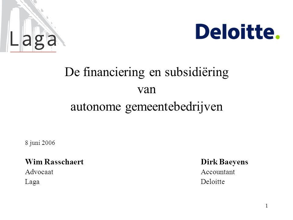 1 De financiering en subsidiëring van autonome gemeentebedrijven 8 juni 2006 Wim RasschaertDirk Baeyens AdvocaatAccountant LagaDeloitte