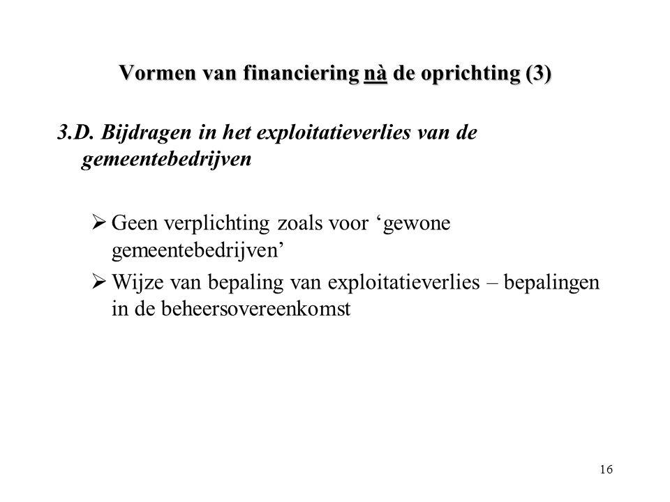 16 Vormen van financiering nà de oprichting (3) 3.D. Bijdragen in het exploitatieverlies van de gemeentebedrijven  Geen verplichting zoals voor 'gewo