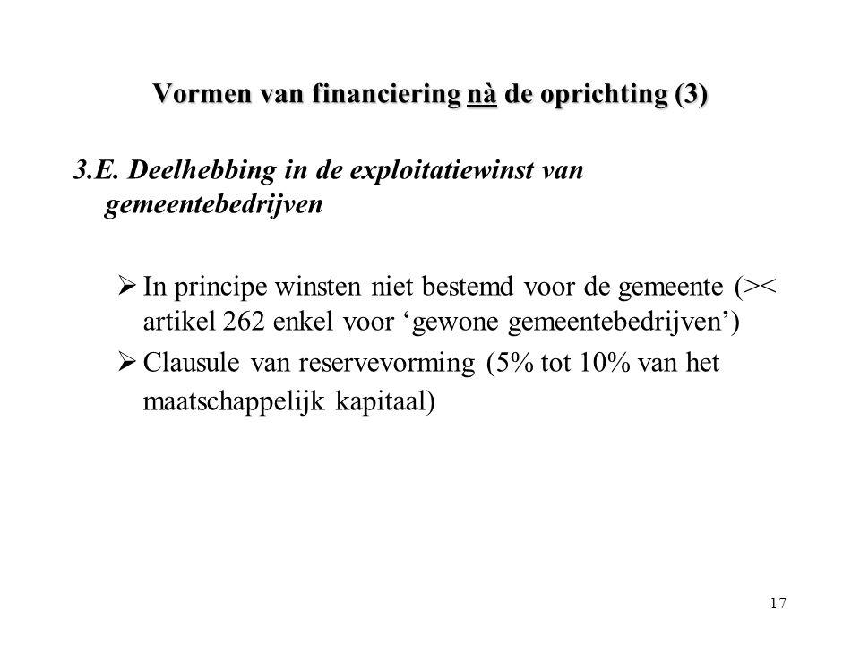 17 Vormen van financiering nà de oprichting (3) 3.E. Deelhebbing in de exploitatiewinst van gemeentebedrijven  In principe winsten niet bestemd voor