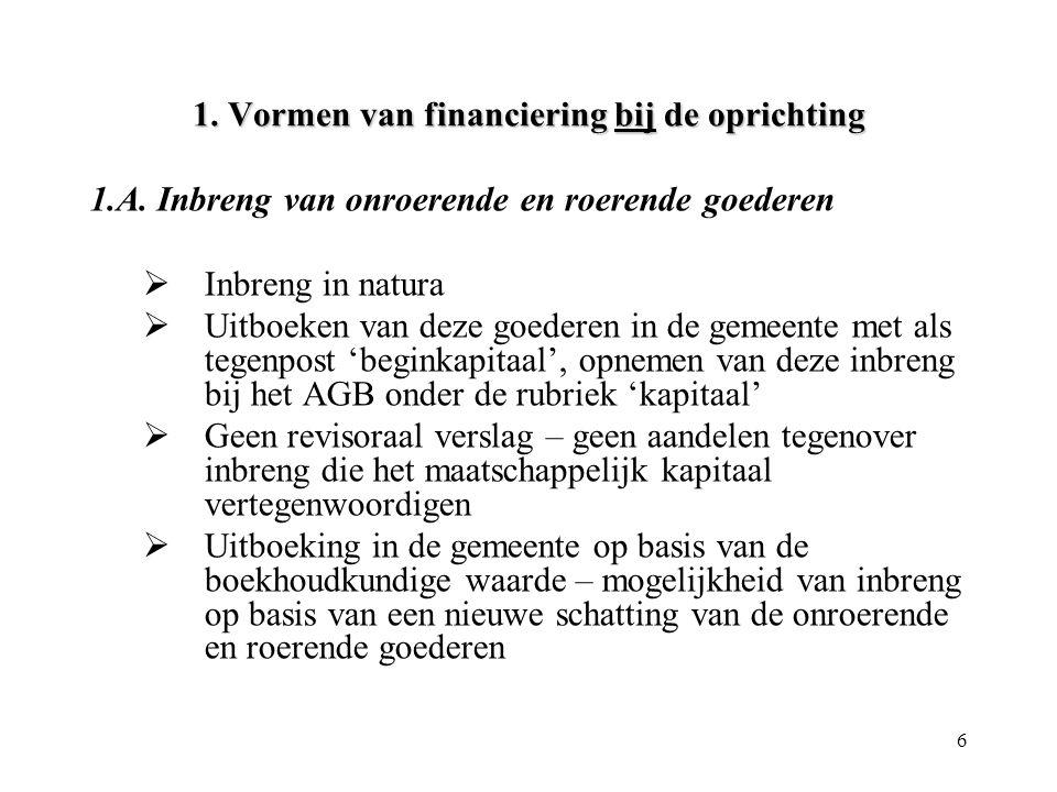 6 1. Vormen van financiering bij de oprichting 1.A. Inbreng van onroerende en roerende goederen  Inbreng in natura  Uitboeken van deze goederen in d