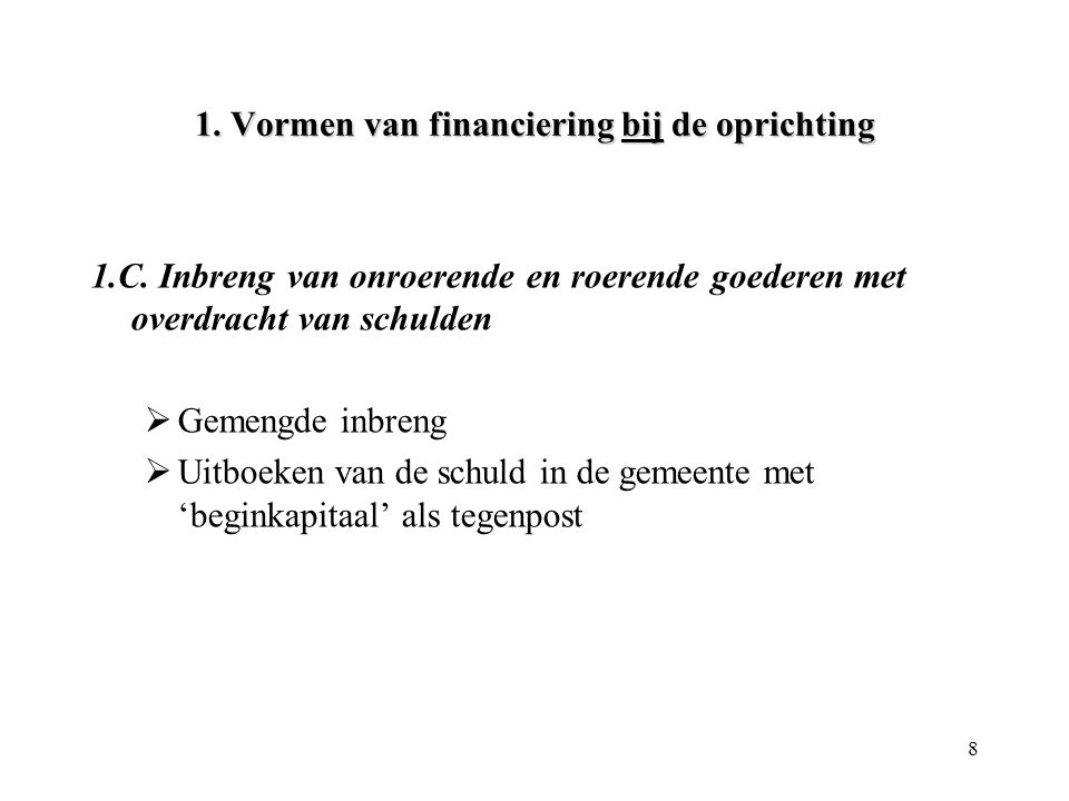 8 1. Vormen van financiering bij de oprichting 1.C. Inbreng van onroerende en roerende goederen met overdracht van schulden  Gemengde inbreng  Uitbo