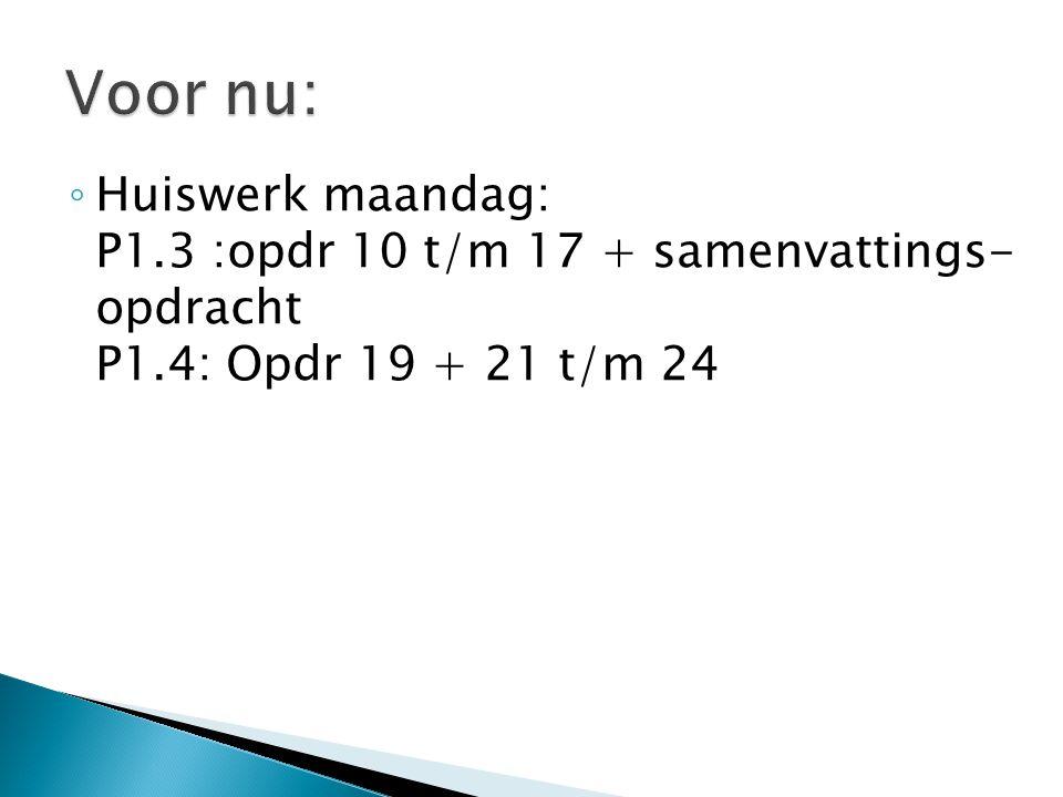 ◦ Huiswerk maandag: P1.3 :opdr 10 t/m 17 + samenvattings- opdracht P1.4: Opdr 19 + 21 t/m 24