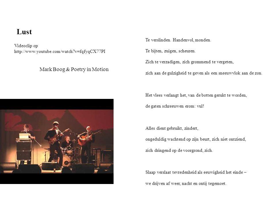 Lust Mark Boog & Poetry in Motion Te verslinden. Handenvol, monden. Te bijten, zuigen, scheuren. Zich te verzadigen, zich grommend te vergeten, zich a