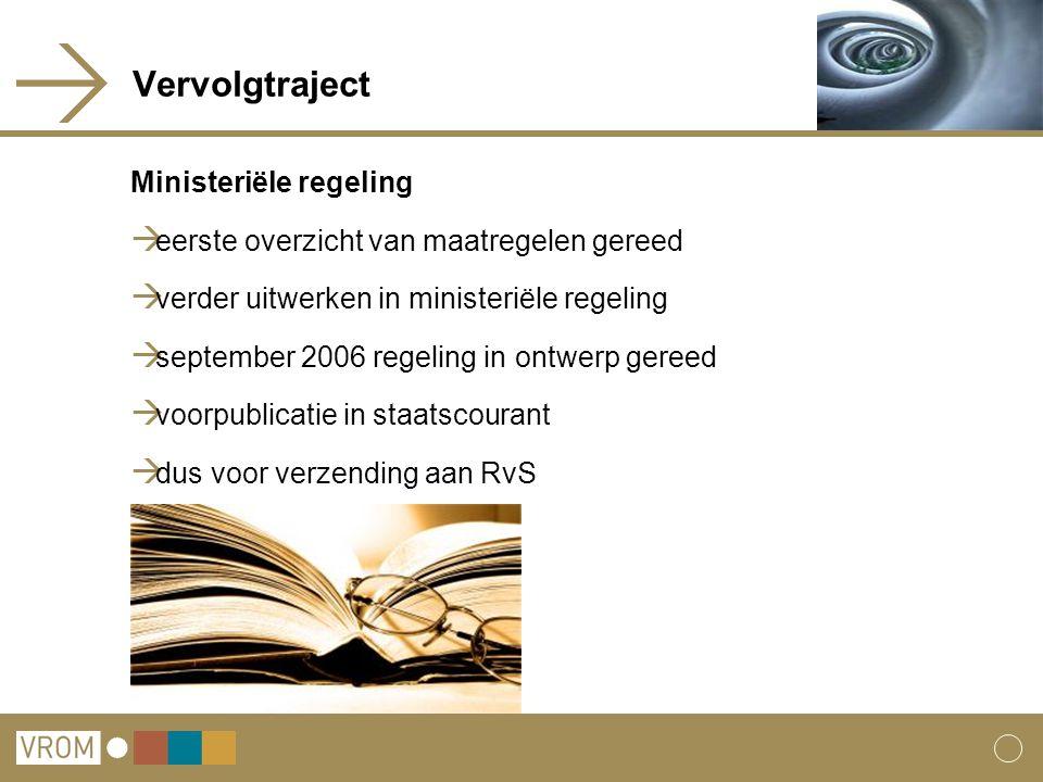 Vervolgtraject Ministeriële regeling  eerste overzicht van maatregelen gereed  verder uitwerken in ministeriële regeling  september 2006 regeling in ontwerp gereed  voorpublicatie in staatscourant  dus voor verzending aan RvS