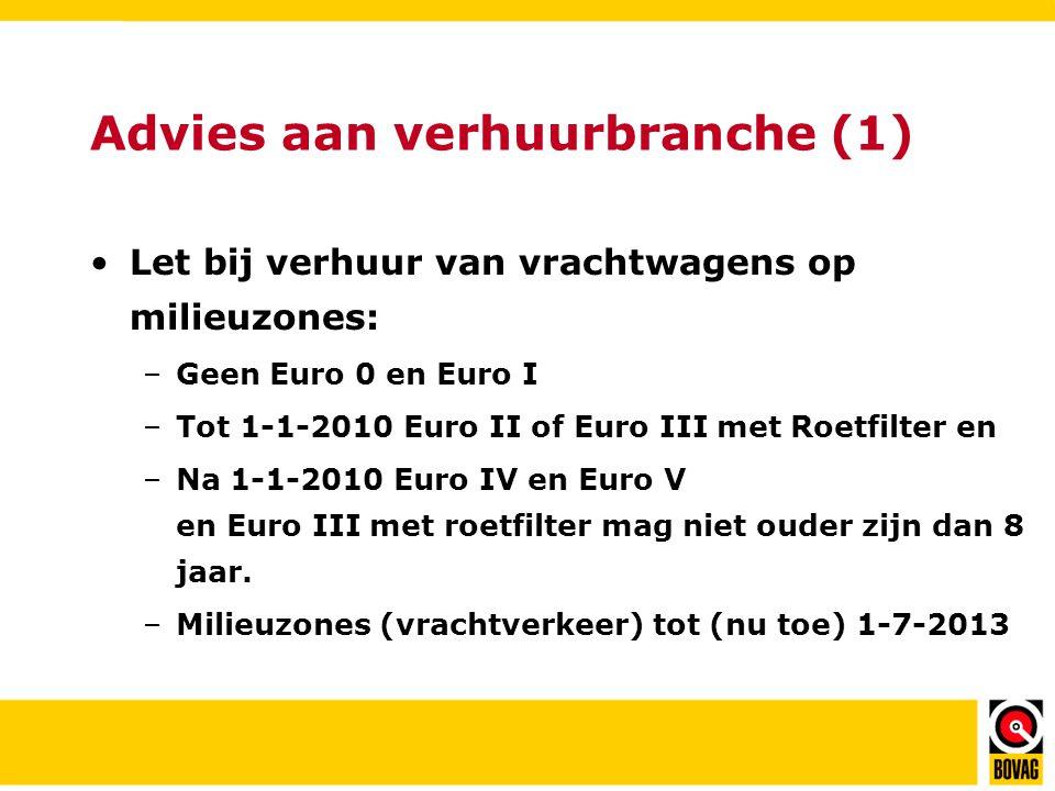 Advies aan verhuurbranche (1) •Let bij verhuur van vrachtwagens op milieuzones: –Geen Euro 0 en Euro I –Tot 1-1-2010 Euro II of Euro III met Roetfilter en –Na 1-1-2010 Euro IV en Euro V en Euro III met roetfilter mag niet ouder zijn dan 8 jaar.