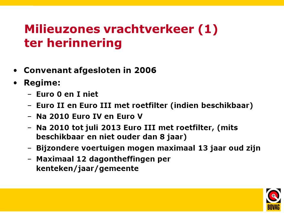 Milieuzones vrachtverkeer (1) ter herinnering •Convenant afgesloten in 2006 •Regime: –Euro 0 en I niet –Euro II en Euro III met roetfilter (indien beschikbaar) –Na 2010 Euro IV en Euro V –Na 2010 tot juli 2013 Euro III met roetfilter, (mits beschikbaar en niet ouder dan 8 jaar) –Bijzondere voertuigen mogen maximaal 13 jaar oud zijn –Maximaal 12 dagontheffingen per kenteken/jaar/gemeente