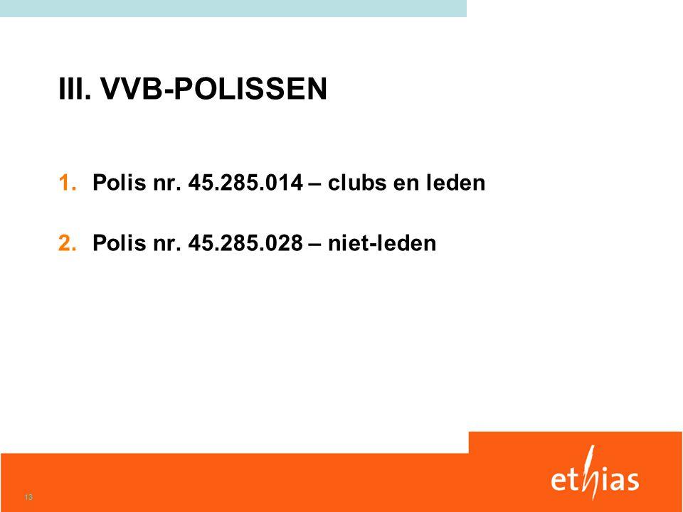 13 III. VVB-POLISSEN 1.Polis nr. 45.285.014 – clubs en leden 2.Polis nr. 45.285.028 – niet-leden
