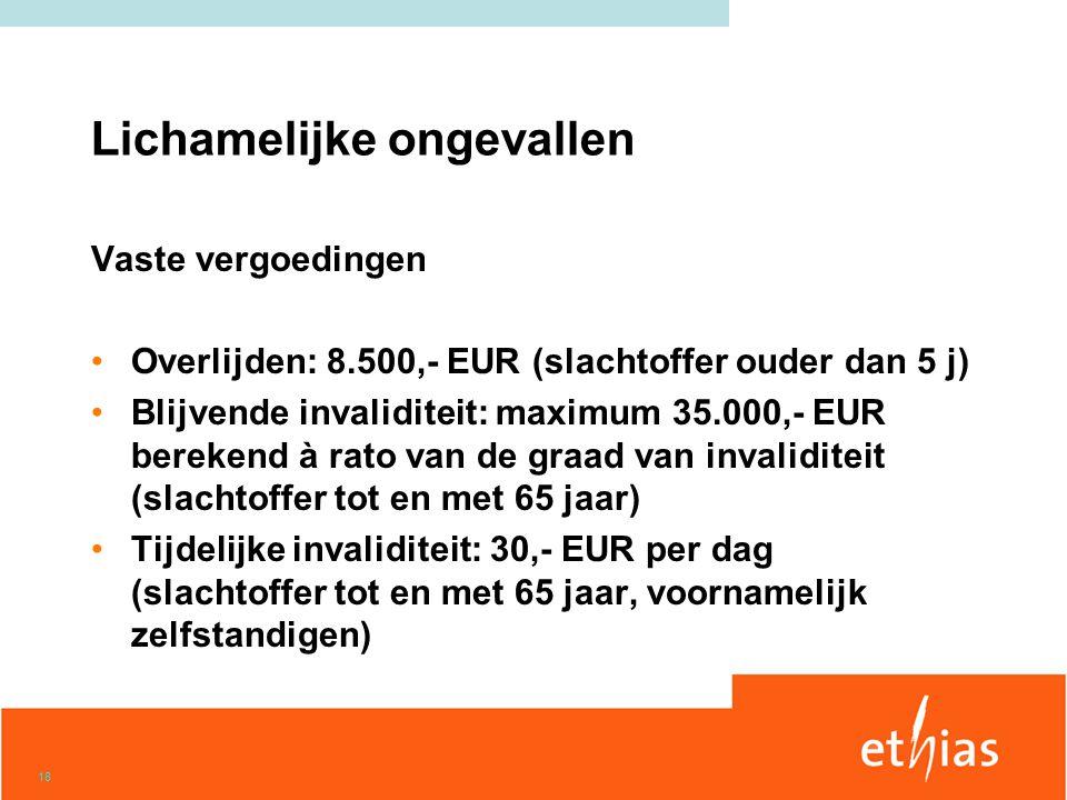 18 Lichamelijke ongevallen Vaste vergoedingen •Overlijden: 8.500,- EUR (slachtoffer ouder dan 5 j) •Blijvende invaliditeit: maximum 35.000,- EUR berekend à rato van de graad van invaliditeit (slachtoffer tot en met 65 jaar) •Tijdelijke invaliditeit: 30,- EUR per dag (slachtoffer tot en met 65 jaar, voornamelijk zelfstandigen)