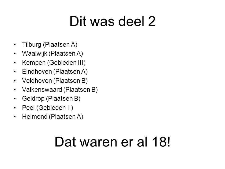 Dit was deel 2 •Tilburg (Plaatsen A) •Waalwijk (Plaatsen A) •Kempen (Gebieden III) •Eindhoven (Plaatsen A) •Veldhoven (Plaatsen B) •Valkenswaard (Plaatsen B) •Geldrop (Plaatsen B) •Peel (Gebieden II) •Helmond (Plaatsen A) Dat waren er al 18!
