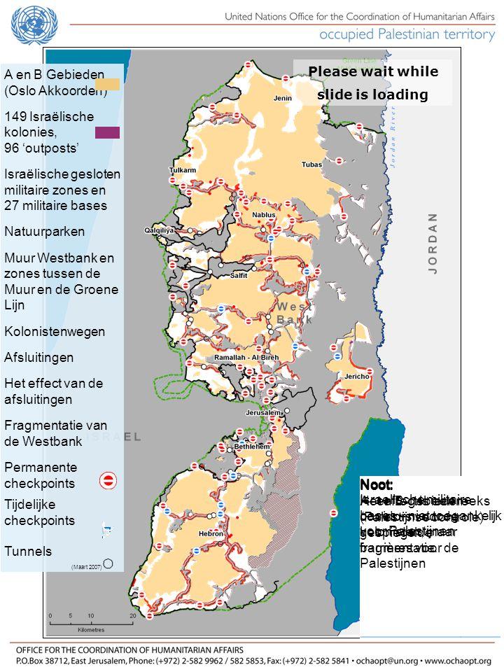 A en B Gebieden (Oslo Akkoorden) 149 Israëlische kolonies, 96 'outposts' Israëlische gesloten militaire zones en 27 militaire bases Natuurparken Muur Westbank en zones tussen de Muur en de Groene Lijn Kolonistenwegen Afsluitingen Het effect van de afsluitingen Fragmentatie van de Westbank Permanente checkpoints Tijdelijke checkpoints Tunnels (Maart 2007) Please wait while slide is loading Noot: Groene Lijn (bestandslijn van 1949) Noot: Interim akkoord van het Oslo-proces van 1994 A- en B-gebieden (40% van het gebied) onder Palestijns bestuur C-gebied onder Israelisch bestuur Noot: De Israelische kolonies groeien met 5,5% per jaar Ze zijn in strijd met het internationaal recht Noot: Natuurreservaten zijn meestal niet toegankelijk voor Palestijnen Veeteelt en landbouw zijn er verboden Noot: Pasjes zijn vereist voor de toegang tot de gebieden achter de Muur Een pasje is moeilijk te verkrijgen (behalve voor Gush Etzion) Noot: Wegen hoofdzakelijk voor kolonisten De Palestijnse toegang is verboden of beperkt op het gros van deze wegen Noot: Wegversperringen en checkpoints belemmeren de toegang tot de kolonistenwegen voor Palestijnse voertuigen Noot: Wegen, kolonies en andere infrastructuur fragmenteren de Westbank Noot: Checkpoints schermen de kolonistenwegen af Palestijns verkeer van één enclave naar een andere via checkpoints of tunnels onder de kolonistenwegen.