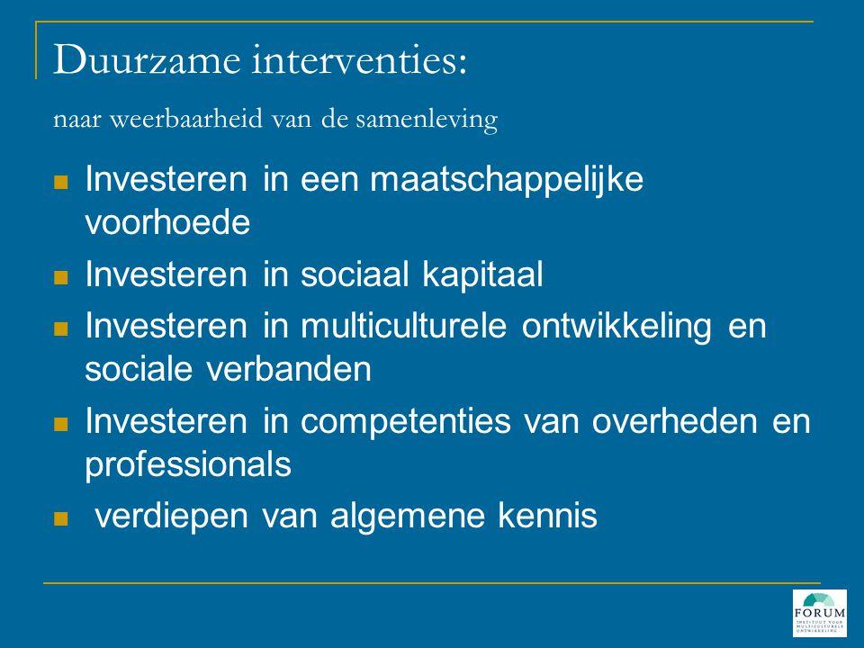 Duurzame interventies: naar weerbaarheid van de samenleving  Investeren in een maatschappelijke voorhoede  Investeren in sociaal kapitaal  Investeren in multiculturele ontwikkeling en sociale verbanden  Investeren in competenties van overheden en professionals  verdiepen van algemene kennis