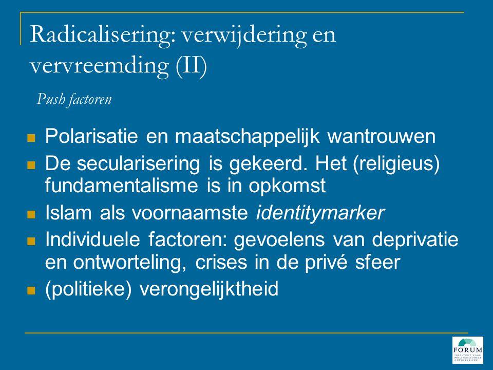 Radicalisering: verwijdering en vervreemding (II) Push factoren  Polarisatie en maatschappelijk wantrouwen  De secularisering is gekeerd.