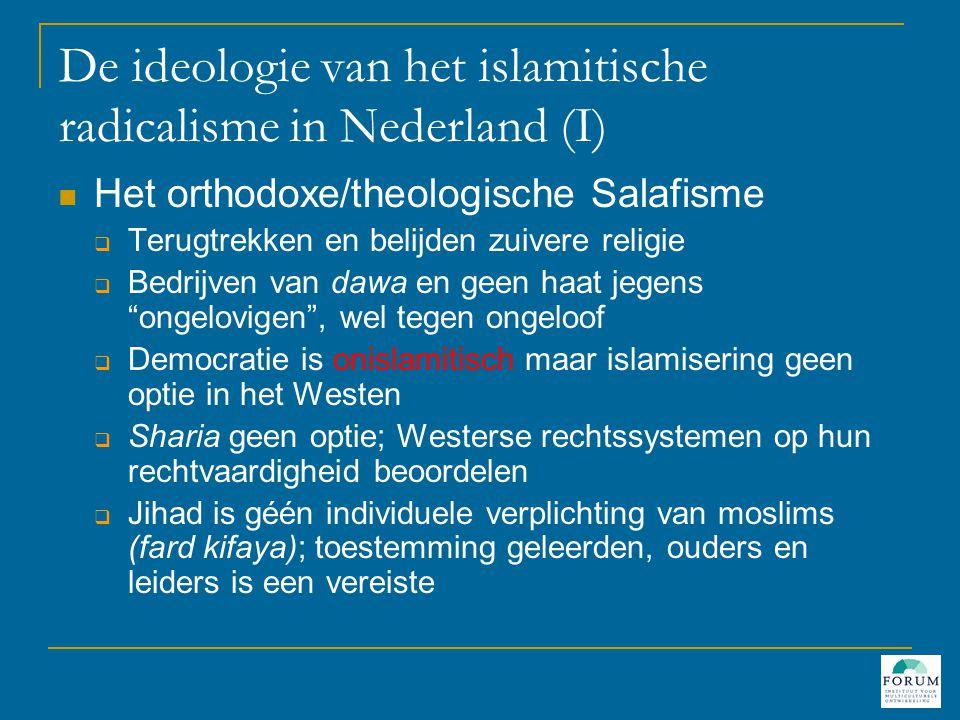 De ideologie van het islamitische radicalisme in Nederland (I)  Het orthodoxe/theologische Salafisme  Terugtrekken en belijden zuivere religie  Bedrijven van dawa en geen haat jegens ongelovigen , wel tegen ongeloof  Democratie is onislamitisch maar islamisering geen optie in het Westen  Sharia geen optie; Westerse rechtssystemen op hun rechtvaardigheid beoordelen  Jihad is géén individuele verplichting van moslims (fard kifaya); toestemming geleerden, ouders en leiders is een vereiste