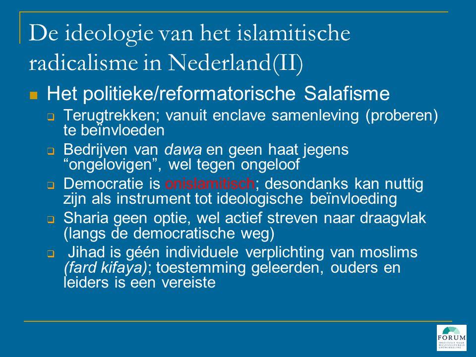 De ideologie van het islamitische radicalisme in Nederland(III)  Het Jihadistische Salafisme  Terugtrekken om je op de strijd voor te bereiden  Bedrijven van dawa onder ongelovigen , bij afwijzing strijd leveren tegen elke vijand , ook als die zich moslim noemt  Democratie in strijd met islam en dient bestreden te worden als duivels systeem  Kalifaat heroprichten met sharia als basis ervan, geweld is geoorloofd als middel voor (her)islamisering  Jihad is een individuele verplichting van álle moslims (fard ayn); geen toestemming nodig van geleerden, ouders en leiders