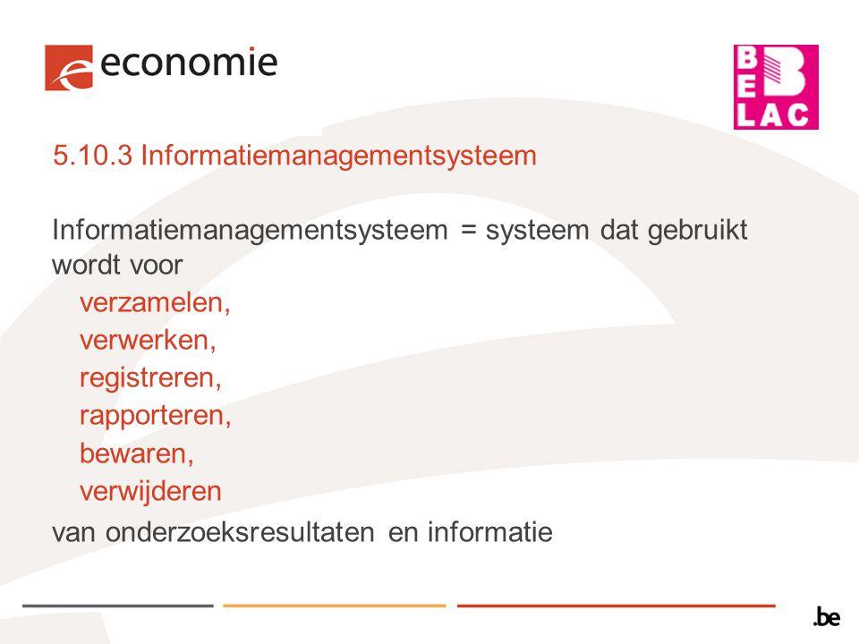 5.10.3 Informatiemanagementsysteem a)VALIDATIE/VERIFICATIE  Zal gevalideerd worden door de leverancier  Geverifieerd door het laboratorium VOOR gebruik  ELKE wijziging MOET gedocumenteerd, geverifieerd en gedocumenteerd worden VOOR implementatie OPM.: validatie en verificatie: ook voor koppelingen met andere systemen (automaten en ander meetapparatuur, administratiesystemen, …)