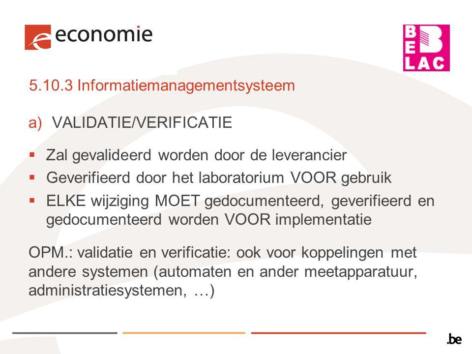 5.10.3 Informatiemanagementsysteem b)DOCUMENTATIE: beschreven in procedures die beschikbaar zijn op de werkvloer c)Afgeschermd tegen toegang door onbevoegden d)Beschermd tegen manipulatie, beschadiging en verlies e)OMGEVINGSOMSTANDIGHEDEN: zoals voorgeschreven door fabrikant – voldoende veiligheid inbouwen bij manuele registratie en/of overschrijven f)ONDERHOUD: integriteit van de gegevens – afwijkingen/problemen registreren en corrigerende acties nemen g)In overeenstemming met nationale en internationale eisen betreffende de bescherming van data