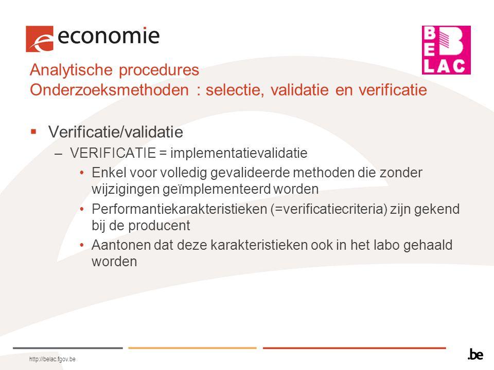 Analytische procedures Onderzoeksmethoden : selectie, validatie en verificatie  Verificatie/validatie –VALIDATIE •niet-gestandardiseerde methoden •in house ontwikkelde methoden •standaardmethoden die buiten hun toepassingsgebied gebruikt worden •gevalideerde methoden die gewijzigd werden Zo uitgebreid als nodig om aan te tonen dat het vooropgestelde doel (=validatiecriteria) gehaald wordt http://belac.fgov.be