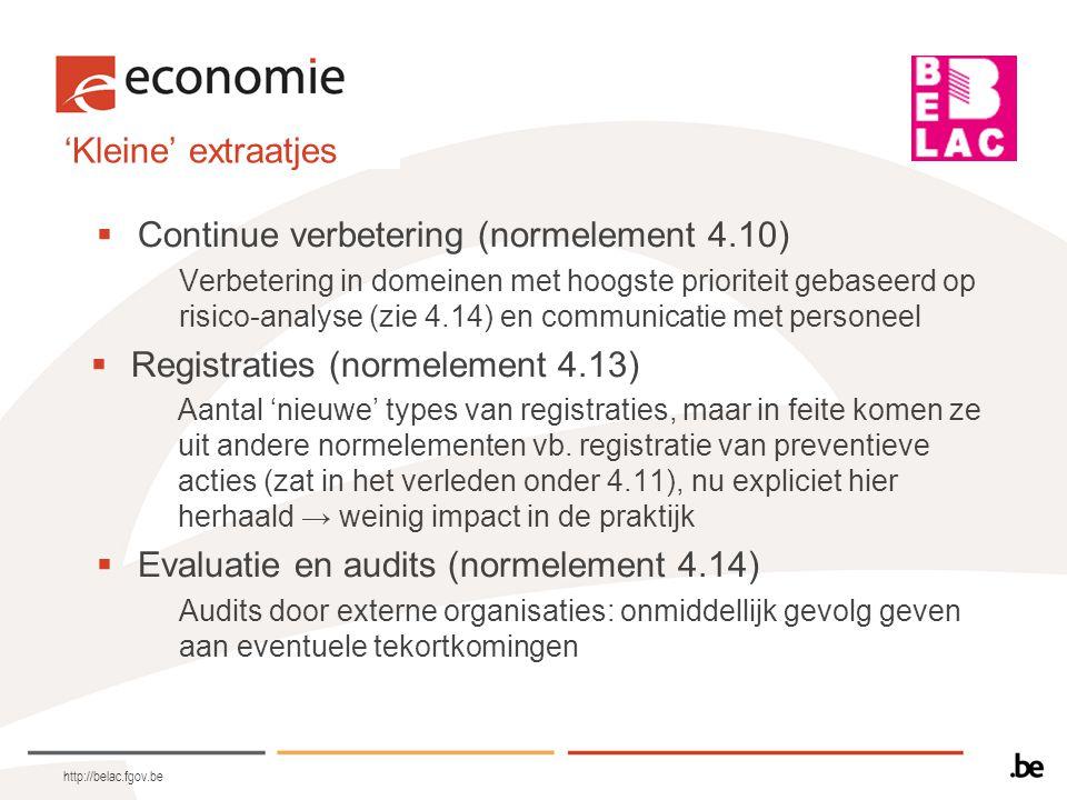 'Kleine' extraatjes  Directiebeoordeling (normelement 4.15) –Bijkomende elementen voor de management review: risicobeheer, aanbeveling voor verbeteringen –Analyse van oorzaak van non-conformiteiten, trends en patronen die een indicatie vormen voor procesproblemen  Personeel (normelement 5.1) –Introductieprogramma voor nieuwe personeelsleden (5.1.4) –Ook opleiding voorzien voor ethiek en vertrouwelijk omspringen met patiënteninformatie (5.1.5 e) en f)) –Niet enkel beoordeling van de technische competentie, ook van de prestaties in functie van de noden van de kwaliteit van de dienstverlening (5.1.7) http://belac.fgov.be