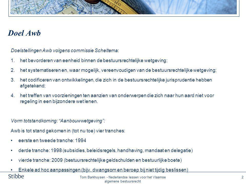 Tom Barkhuysen - Nederlandse lessen voor het Vlaamse algemene bestuursrecht 2 Doel Awb Doelstellingen Awb volgens commissie Scheltema: 1.het bevorderen van eenheid binnen de bestuursrechtelijke wetgeving; 2.het systematiseren en, waar mogelijk, vereenvoudigen van de bestuursrechtelijke wetgeving; 3.het codificeren van ontwikkelingen, die zich in de bestuursrechtelijke jurisprudentie hebben afgetekend; 4.het treffen van voorzieningen ten aanzien van onderwerpen die zich naar hun aard niet voor regeling in een bijzondere wet lenen.