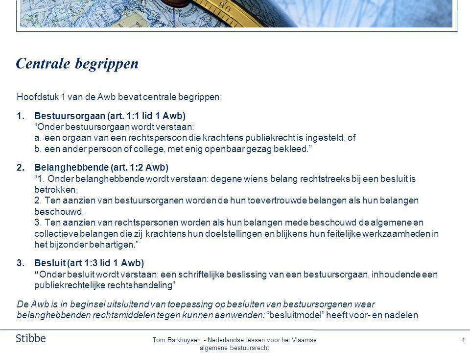 Tom Barkhuysen - Nederlandse lessen voor het Vlaamse algemene bestuursrecht 4 Centrale begrippen Hoofdstuk 1 van de Awb bevat centrale begrippen: 1.Bestuursorgaan (art.