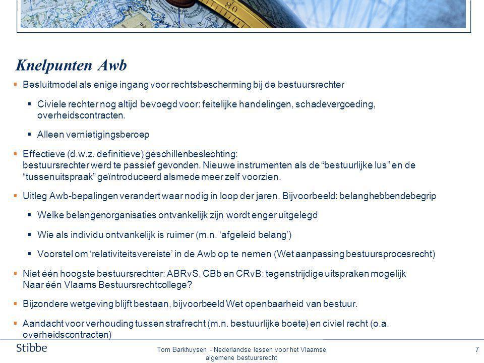 Tom Barkhuysen - Nederlandse lessen voor het Vlaamse algemene bestuursrecht 7 Knelpunten Awb  Besluitmodel als enige ingang voor rechtsbescherming bij de bestuursrechter  Civiele rechter nog altijd bevoegd voor: feitelijke handelingen, schadevergoeding, overheidscontracten.