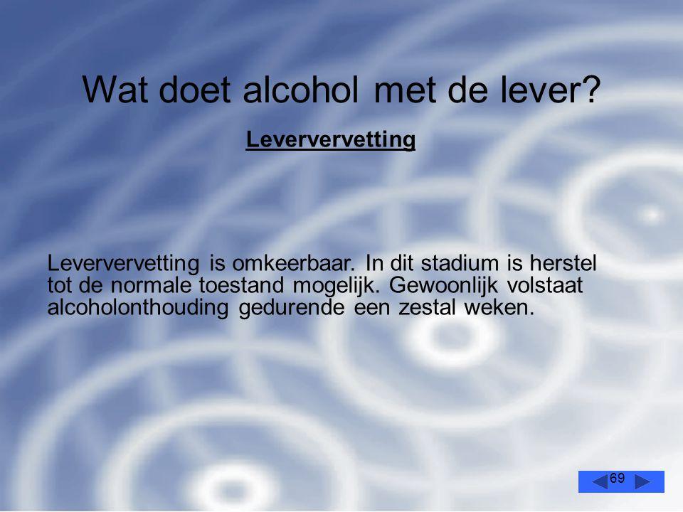 69 Wat doet alcohol met de lever.Leververvetting Leververvetting is omkeerbaar.