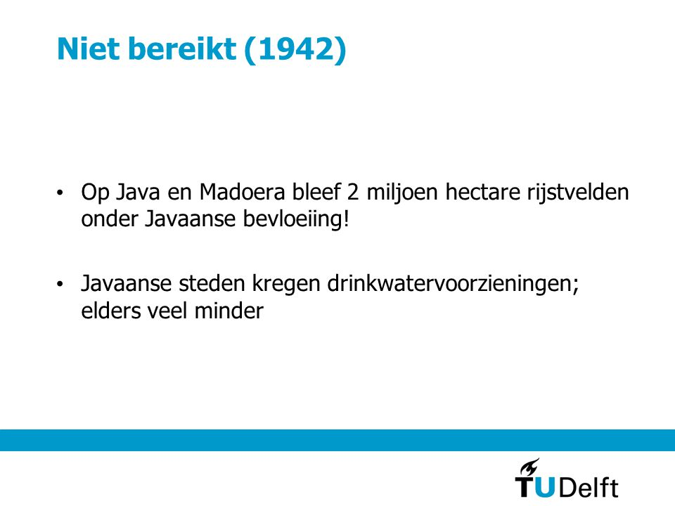 Niet bereikt (1942) • Op Java en Madoera bleef 2 miljoen hectare rijstvelden onder Javaanse bevloeiing! • Javaanse steden kregen drinkwatervoorziening