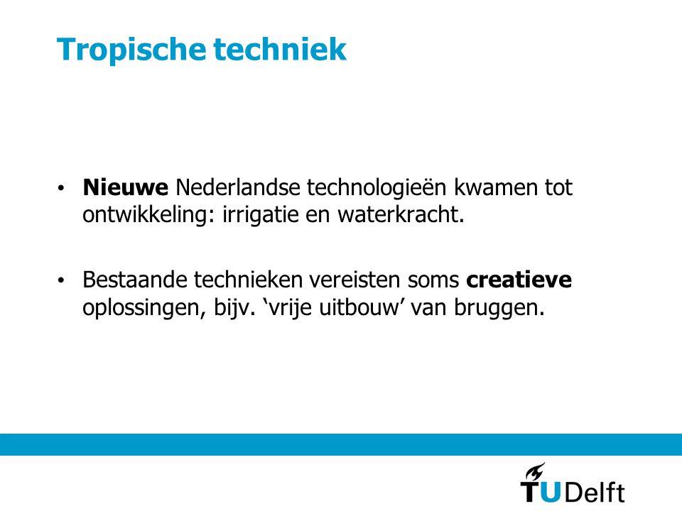 Tropische techniek • Nieuwe Nederlandse technologieën kwamen tot ontwikkeling: irrigatie en waterkracht. • Bestaande technieken vereisten soms creatie