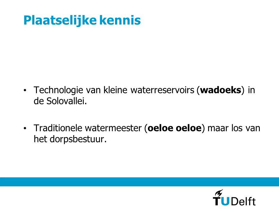 Plaatselijke kennis • Technologie van kleine waterreservoirs (wadoeks) in de Solovallei. • Traditionele watermeester (oeloe oeloe) maar los van het do