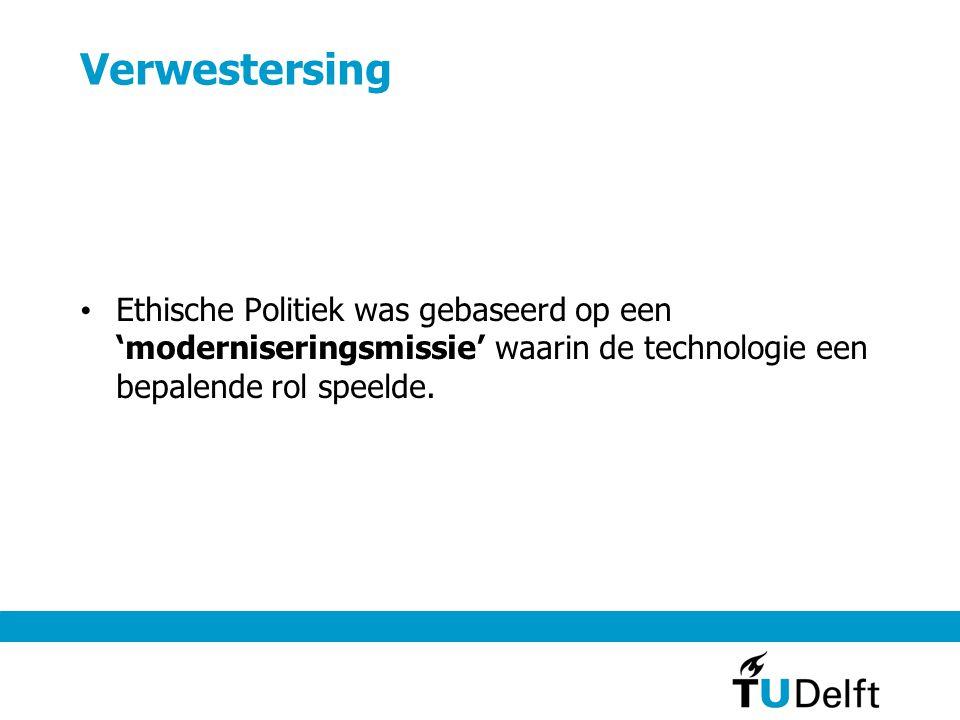 Verwestersing • Ethische Politiek was gebaseerd op een 'moderniseringsmissie' waarin de technologie een bepalende rol speelde.