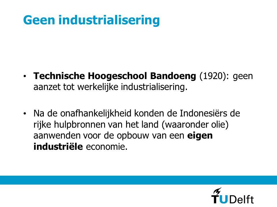 Geen industrialisering • Technische Hoogeschool Bandoeng (1920): geen aanzet tot werkelijke industrialisering. • Na de onafhankelijkheid konden de Ind
