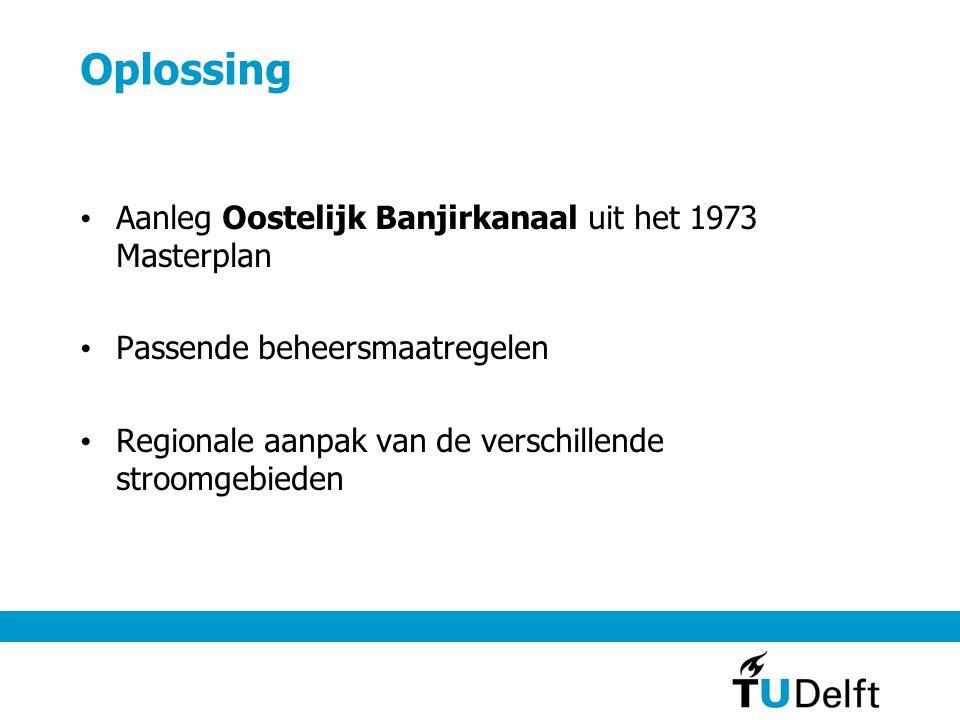 Oplossing • Aanleg Oostelijk Banjirkanaal uit het 1973 Masterplan • Passende beheersmaatregelen • Regionale aanpak van de verschillende stroomgebieden