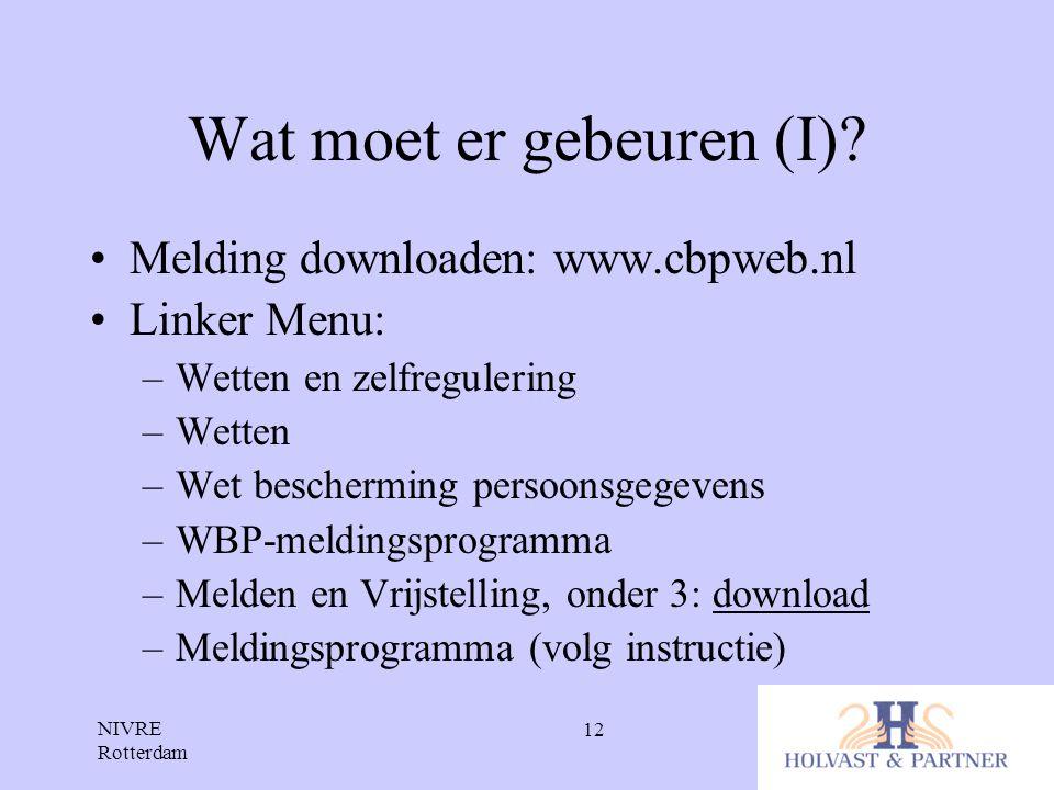 NIVRE Rotterdam 12 Wat moet er gebeuren (I)? •Melding downloaden: www.cbpweb.nl •Linker Menu: –Wetten en zelfregulering –Wetten –Wet bescherming perso