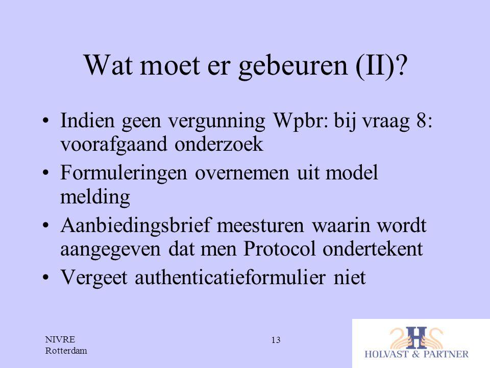 NIVRE Rotterdam 13 Wat moet er gebeuren (II)? •Indien geen vergunning Wpbr: bij vraag 8: voorafgaand onderzoek •Formuleringen overnemen uit model meld