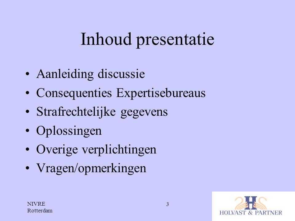 NIVRE Rotterdam 3 Inhoud presentatie •Aanleiding discussie •Consequenties Expertisebureaus •Strafrechtelijke gegevens •Oplossingen •Overige verplichti