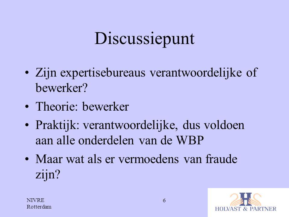 NIVRE Rotterdam 6 Discussiepunt •Zijn expertisebureaus verantwoordelijke of bewerker? •Theorie: bewerker •Praktijk: verantwoordelijke, dus voldoen aan