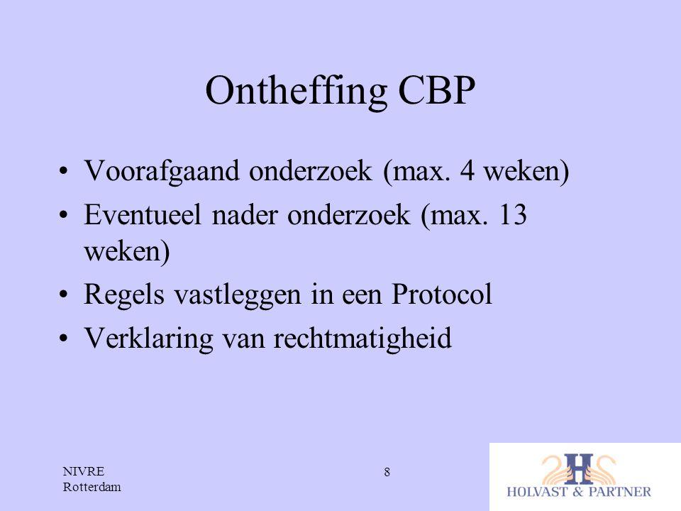 NIVRE Rotterdam 8 Ontheffing CBP •Voorafgaand onderzoek (max. 4 weken) •Eventueel nader onderzoek (max. 13 weken) •Regels vastleggen in een Protocol •