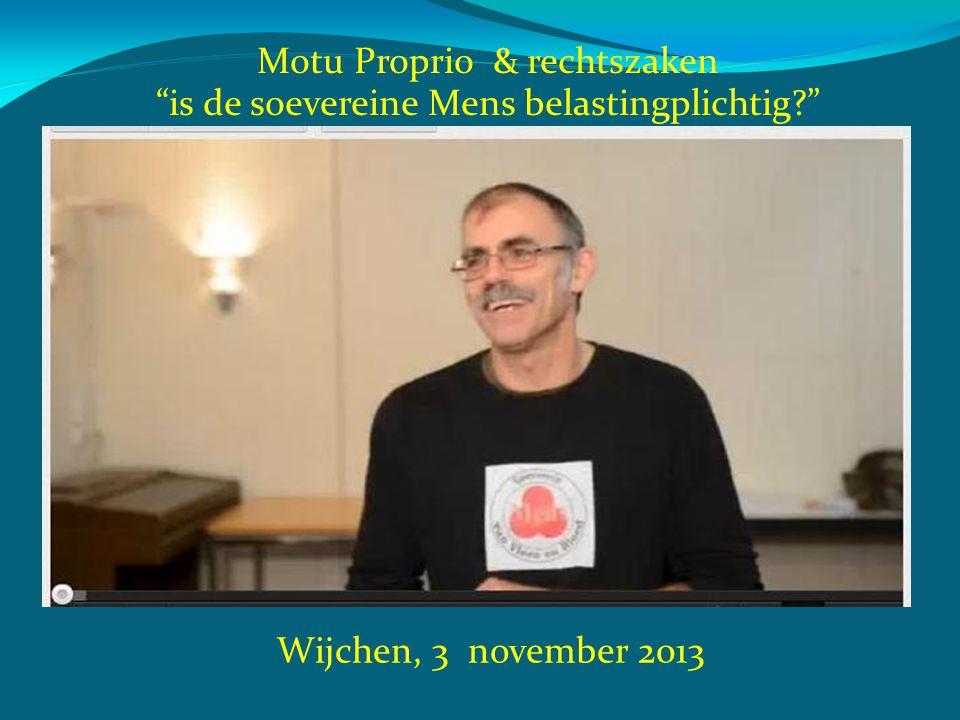 """Wijchen, 3 november 2013 Motu Proprio & rechtszaken """"is de soevereine Mens belastingplichtig?"""""""