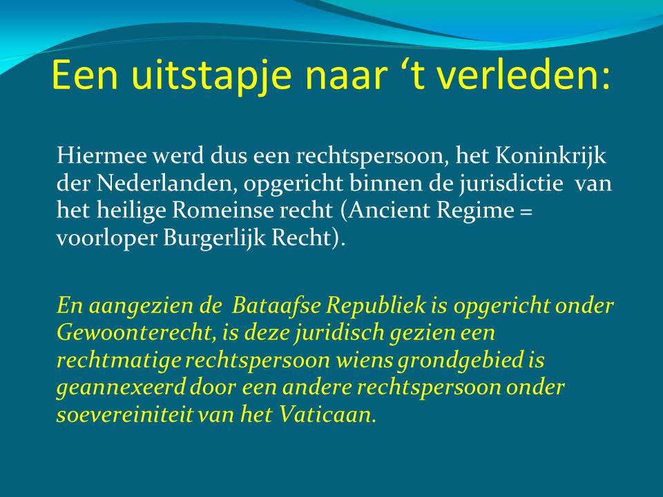 Een uitstapje naar 't verleden: Hiermee werd dus een rechtspersoon, het Koninkrijk der Nederlanden, opgericht binnen de jurisdictie van het heilige Ro