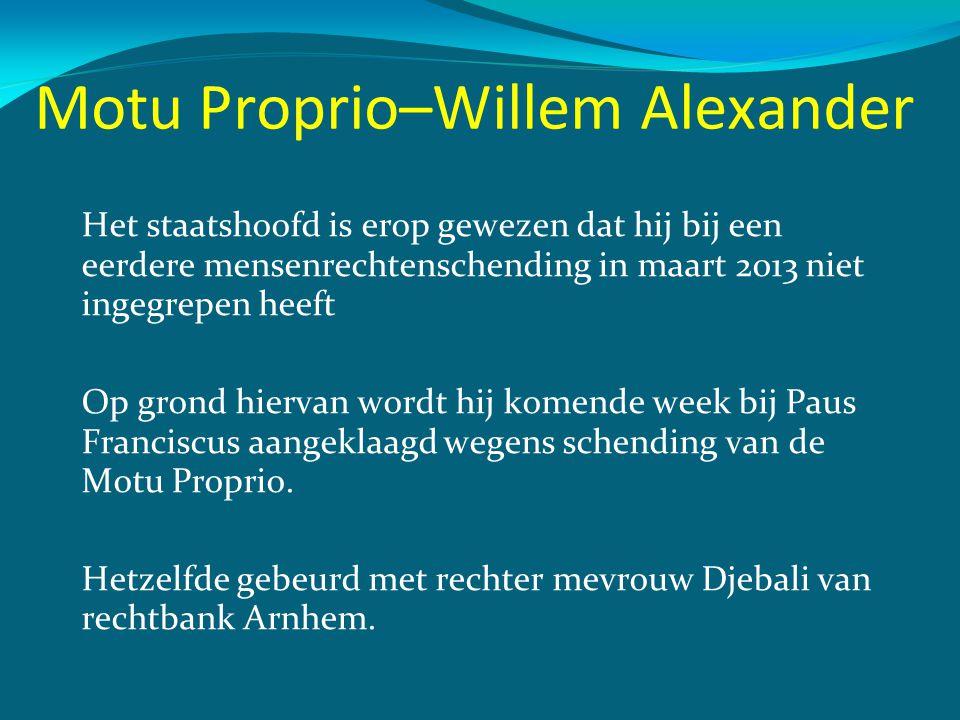 Motu Proprio–Willem Alexander Het staatshoofd is erop gewezen dat hij bij een eerdere mensenrechtenschending in maart 2013 niet ingegrepen heeft Op gr