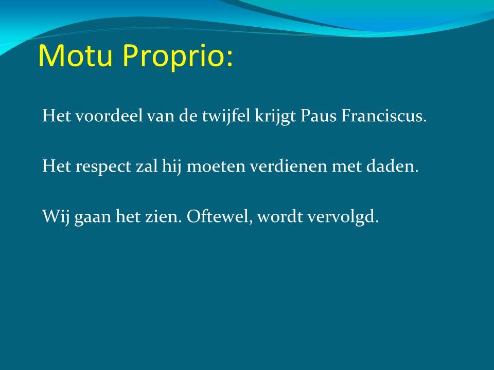 Motu Proprio: Het voordeel van de twijfel krijgt Paus Franciscus. Het respect zal hij moeten verdienen met daden. Wij gaan het zien. Oftewel, wordt ve